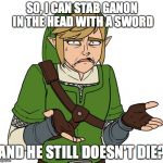 Because Video Game Logic | SO, I CAN STAB GANON IN THE HEAD WITH A SWORD AND HE STILL DOESN'T DIE? | image tagged in confused link,legend of zelda,ganondorf,ganon | made w/ Imgflip meme maker