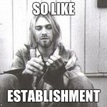 Kurt Cobain | SO LIKE ESTABLISHMENT | image tagged in kurt cobain | made w/ Imgflip meme maker