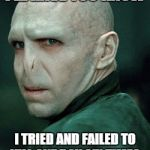 Voldemort | I'LL HAVE YOU KNOW I TRIED AND FAILED TO KILL ONE BOY SIX TIMES | image tagged in voldemort | made w/ Imgflip meme maker