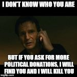 Liam Neeson Taken Meme | I DON'T KNOW WHO YOU ARE BUT IF YOU ASK FOR MORE POLITICAL DONATIONS, I WILL FIND YOU AND I WILL KILL YOU | image tagged in memes,liam neeson taken | made w/ Imgflip meme maker
