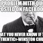 Winston Churchill | «THE PROBLEM WITH QUOTES POSTED ON FACEBOOK IS THAT YOU NEVER KNOW IF THEY ARE AUTHENTIC»-WINSTON CHURCHILL | image tagged in winston churchill | made w/ Imgflip meme maker
