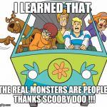 Scooby Doo Meme | I LEARNED THAT THE REAL MONSTERS ARE PEOPLE. THANKS SCOOBY DOO !!! | image tagged in memes,scooby doo | made w/ Imgflip meme maker