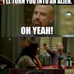 Skinhead John Travolta Meme | IF YOU SHOOT ME IN THE HEAD I'LL TURN YOU INTO AN ALIEN. OH YEAH! I GUESS SHE WAS RIGHT. | image tagged in memes,skinhead john travolta | made w/ Imgflip meme maker
