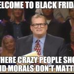 Whose Line is it Anyway | WELCOME TO BLACK FRIDAY WHERE CRAZY PEOPLE SHOP AND MORALS DON'T MATTER | image tagged in whose line is it anyway | made w/ Imgflip meme maker
