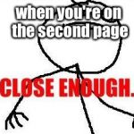 Close Enough Meme | when you're on the second page | image tagged in memes,close enough | made w/ Imgflip meme maker
