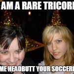 Tricorns and soccerballs | I AM A RARE TRICORN LET ME HEADBUTT YOUR SOCCERBALL | image tagged in memes,too drunk at party tina | made w/ Imgflip meme maker