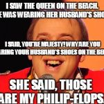 Tim Vine Jokes | I SAW THE QUEEN ON THE BEACH. SHE WAS WEARING HER HUSBAND'S SHOES. I SAID, YOU'RE MAJESTY! WHY ARE YOU WEARING YOUR HUSBAND'S SHOES ON THE B | image tagged in tim vine jokes | made w/ Imgflip meme maker