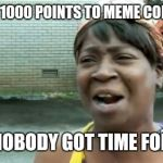 I NEED A 1000 POINTS TO MEME COMMENT? AIN'T NOBODY GOT TIME FOR THAT | image tagged in memes,aint nobody got time for that | made w/ Imgflip meme maker