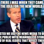 Brian Williams Was There 2 Meme | SO THERE I WAS WHEN THEY CAME UP WITH THE IDEA FOR THE NEW WORLD ORDER I SUGGESTED WE USE THE NEWS MEDIA TO DISTRACT THE PUBLIC WITH MEANING | image tagged in memes,brian williams was there 2 | made w/ Imgflip meme maker
