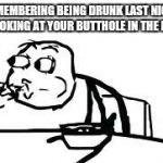 Cereal Guy Spitting Meme | REMEMBERING BEING DRUNK LAST NIGHT AND LOOKING AT YOUR BUTTHOLE IN THE MIRROR | image tagged in memes,cereal guy spitting | made w/ Imgflip meme maker