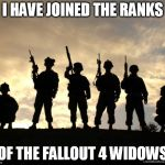 Another phase | I HAVE JOINED THE RANKS OF THE FALLOUT 4 WIDOWS | image tagged in army,fallout 4,video games,gamer,girl problems,memes | made w/ Imgflip meme maker