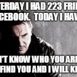 I Will Find You And Kill You Meme | YESTERDAY I HAD 223 FRIENDS ON FACEBOOK.  TODAY I HAVE 222. I DON'T KNOW WHO YOU ARE BUT I WILL FIND YOU AND I WILL KILL YOU. | image tagged in memes,i will find you and kill you | made w/ Imgflip meme maker