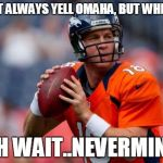Manning Broncos Meme | I DON'T ALWAYS YELL OMAHA, BUT WHEN I DO OH WAIT..NEVERMIND | image tagged in memes,manning broncos | made w/ Imgflip meme maker
