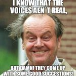 Jack Nicholson  | I KNOW THAT THE VOICES AEN`T REAL, BUT DAMN! THEY COME UP WITH SOME GOOD SUGGESTIONS! | image tagged in jack nicholson  | made w/ Imgflip meme maker