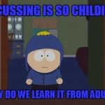 Cussing is Childish   | IF CUSSING IS SO CHILDISH WHY DO WE LEARN IT FROM ADULTS | image tagged in memes,south park craig,cussing,chidish,funny meme | made w/ Imgflip meme maker