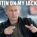 pun putin | PUTIN ON MY JACKET | image tagged in pun putin | made w/ Imgflip meme maker