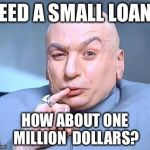 one million dollars | NEED A SMALL LOAN? HOW ABOUT ONE MILLION  DOLLARS? | image tagged in one million dollars | made w/ Imgflip meme maker