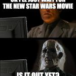 Still Waiting | OK I'LL JUST WAIT FOR THE NEW STAR WARS MOVIE IS IT OUT YET? | image tagged in still waiting | made w/ Imgflip meme maker