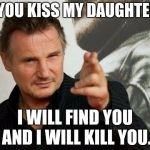 Overly Attached Father Meme | IF YOU KISS MY DAUGHTER... I WILL FIND YOU AND I WILL KILL YOU. | image tagged in memes,overly attached father | made w/ Imgflip meme maker
