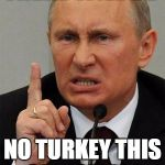 AngryPutin | THERE WILL BE NO TURKEY THIS CHRISTMAS | image tagged in angryputin | made w/ Imgflip meme maker