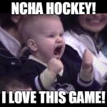 Hockey baby | NCHA HOCKEY! I LOVE THIS GAME! | image tagged in hockey baby | made w/ Imgflip meme maker