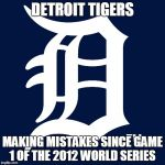 detroit tigers logo | DETROIT TIGERS MAKING MISTAKES SINCE GAME 1 OF THE 2012 WORLD SERIES | image tagged in detroit tigers logo | made w/ Imgflip meme maker