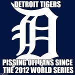 detroit tigers logo | DETROIT TIGERS PISSING OFF FANS SINCE THE 2012 WORLD SERIES | image tagged in detroit tigers logo | made w/ Imgflip meme maker