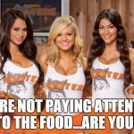 Hooters Girls | YOU'RE NOT PAYING ATTENTION TO THE FOOD...ARE YOU? | image tagged in hooters girls | made w/ Imgflip meme maker