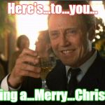 cheers christopher walken | Here's...to...you... enjoying a...Merry...Christmas! | image tagged in cheers christopher walken | made w/ Imgflip meme maker