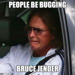 Bruce Jenner | PEOPLE BE BUGGING BRUCE JENDER | image tagged in bruce jenner | made w/ Imgflip meme maker