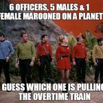 Star Trek away team | 6 OFFICERS, 5 MALES & 1 FEMALE MAROONED ON A PLANET GUESS WHICH ONE IS PULLING THE OVERTIME TRAIN | image tagged in star trek away team | made w/ Imgflip meme maker