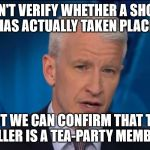 Anderson Cooper Speculation | WE CAN'T VERIFY WHETHER A SHOOTING HAS ACTUALLY TAKEN PLACE. BUT WE CAN CONFIRM THAT THE KILLER IS A TEA-PARTY MEMBER. | image tagged in anderson cooper | made w/ Imgflip meme maker