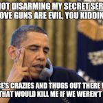 No I Cant Obama Meme | I'M NOT DISARMING MY SECRET SERVICE TO PROVE GUNS ARE EVIL, YOU KIDDING ME? THERE'S CRAZIES AND THUGS OUT THERE WITH GUNS THAT WOULD KILL ME | image tagged in memes,no i cant obama | made w/ Imgflip meme maker