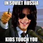Micheal Jackson Putin | IN SOVIET RUSSIA KIDS TOUCH YOU | image tagged in micheal jackson putin | made w/ Imgflip meme maker