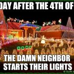 christmas | THE DAY AFTER THE 4TH OF JULY THE DAMN NEIGHBOR STARTS THEIR LIGHTS | image tagged in christmas | made w/ Imgflip meme maker