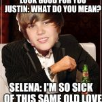 The Most Interesting Justin Bieber Meme | SELENA: I JUST WANNA LOOK GOOD FOR YOU JUSTIN: WHAT DO YOU MEAN? SELENA: I'M SO SICK  OF THIS SAME OLD LOVE JUSTIN: SORRY | image tagged in memes,the most interesting justin bieber | made w/ Imgflip meme maker