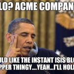 Obama and his solution to terrorism.... | HELLO? ACME COMPANY?... I WOULD LIKE THE INSTANT ISIS BLOWER UPPER THINGY....YEAH...I'LL HOLD... | image tagged in memes,no i cant obama | made w/ Imgflip meme maker