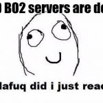 Dafuq Did I Just Read Meme | COD BO2 servers are down | image tagged in memes,dafuq did i just read | made w/ Imgflip meme maker