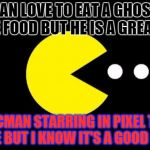 Pacman | PACMAN LOVE TO EAT A GHOST AND SOME FOOD BUT HE IS A GREAT GUY PACMAN STARRING IN PIXEL THE MOVIE BUT I KNOW IT'S A GOOD MOVIE | image tagged in pacman | made w/ Imgflip meme maker