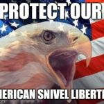 Land of the free...ish | PROTECT OUR AMERICAN SNIVEL LIBERTIES | image tagged in patriotic eagle | made w/ Imgflip meme maker