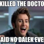 Doctor Who | I KILLED THE DOCTOR SAID NO DALEK EVER | image tagged in doctor who | made w/ Imgflip meme maker