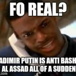 Chris Tucker | FO REAL? VLADIMIR PUTIN IS ANTI BASHAR AL ASSAD ALL OF A SUDDEN | image tagged in chris tucker | made w/ Imgflip meme maker