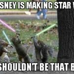 I've long been a Star Wars fan...I'm sure I'm gonna like it no matter what...I guess we'll see. | SO DISNEY IS MAKING STAR WARS IT SHOULDN'T BE THAT BAD | image tagged in squirrels with light sabers,star wars,funny,funny animals,disney | made w/ Imgflip meme maker