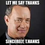 I just noticed that about his name. | LET ME SAY THANKS SINCERELY, T.HANKS | image tagged in tom hanks | made w/ Imgflip meme maker