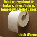 Toilet Paper | Don't worry about it: today's newspaper is tomorrow's toilet paper. - Jack Warner | image tagged in toilet paper,warner bros | made w/ Imgflip meme maker