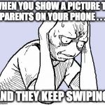 stressed meme | WHEN YOU SHOW A PICTURE TO PARENTS ON YOUR PHONE . . . AND THEY KEEP SWIPING | image tagged in stressed meme | made w/ Imgflip meme maker