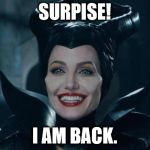 Maleficent | SURPISE! I AM BACK. | image tagged in maleficent | made w/ Imgflip meme maker
