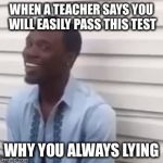 Why you always lying | WHEN A TEACHER SAYS YOU WILL EASILY PASS THIS TEST WHY YOU ALWAYS LYING | image tagged in why you always lying | made w/ Imgflip meme maker