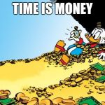 Scrooge McDuck Meme | TIME IS MONEY | image tagged in memes,scrooge mcduck | made w/ Imgflip meme maker