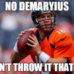 Manning Broncos Meme | NO DEMARYIUS I CAN'T THROW IT THAT FAR | image tagged in memes,manning broncos | made w/ Imgflip meme maker